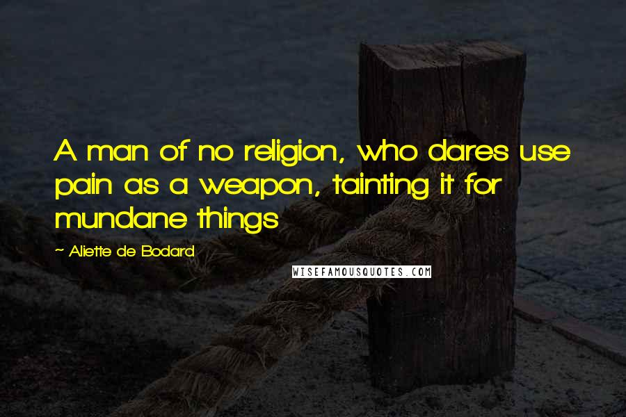 Aliette De Bodard quotes: A man of no religion, who dares use pain as a weapon, tainting it for mundane things