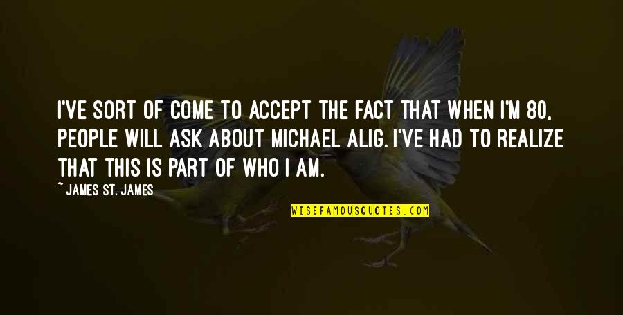 Alig Quotes By James St. James: I've sort of come to accept the fact