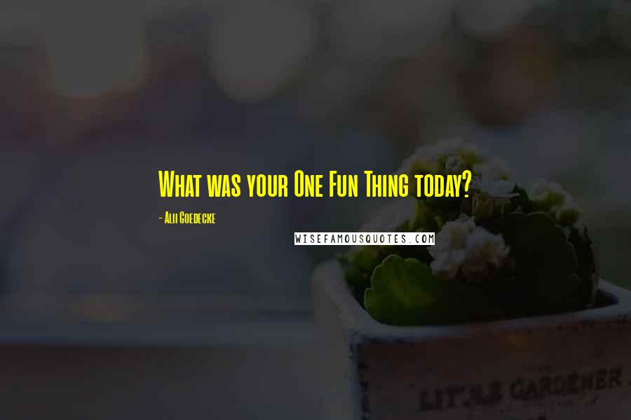 Alii Goedecke quotes: What was your One Fun Thing today?