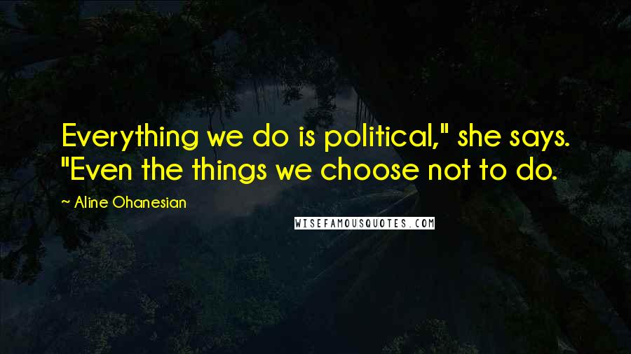 """Aline Ohanesian quotes: Everything we do is political,"""" she says. """"Even the things we choose not to do."""