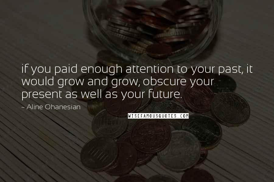 Aline Ohanesian quotes: if you paid enough attention to your past, it would grow and grow, obscure your present as well as your future.
