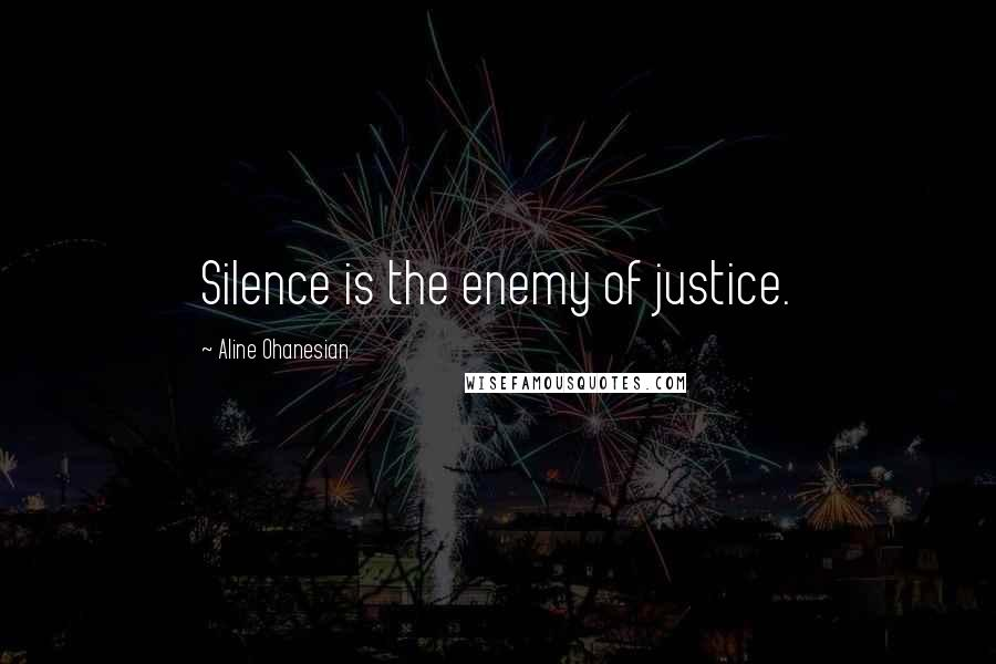 Aline Ohanesian quotes: Silence is the enemy of justice.