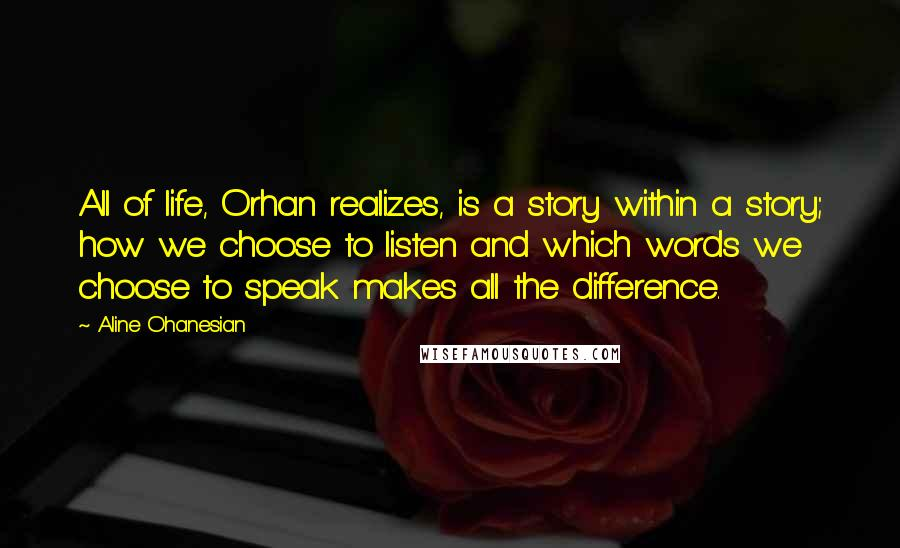 Aline Ohanesian quotes: All of life, Orhan realizes, is a story within a story; how we choose to listen and which words we choose to speak makes all the difference.