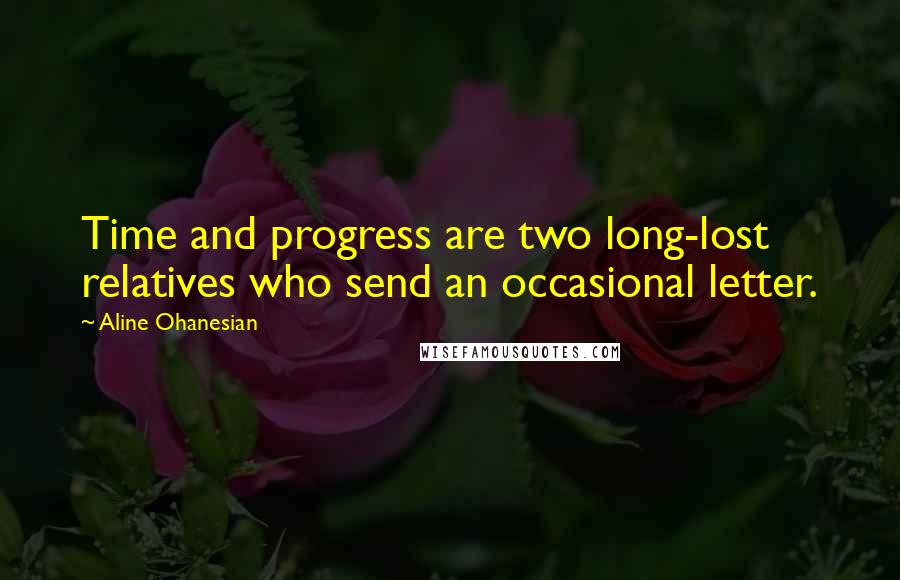 Aline Ohanesian quotes: Time and progress are two long-lost relatives who send an occasional letter.