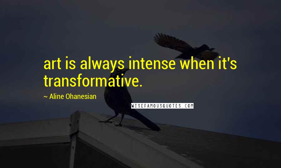 Aline Ohanesian quotes: art is always intense when it's transformative.