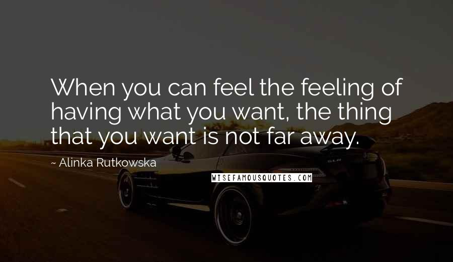 Alinka Rutkowska quotes: When you can feel the feeling of having what you want, the thing that you want is not far away.