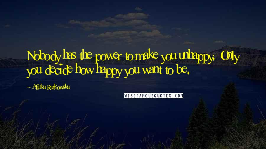 Alinka Rutkowska quotes: Nobody has the power to make you unhappy. Only you decide how happy you want to be.