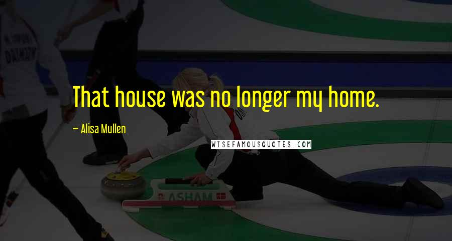 Alisa Mullen quotes: That house was no longer my home.
