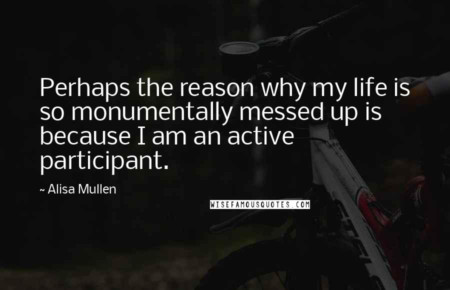 Alisa Mullen quotes: Perhaps the reason why my life is so monumentally messed up is because I am an active participant.