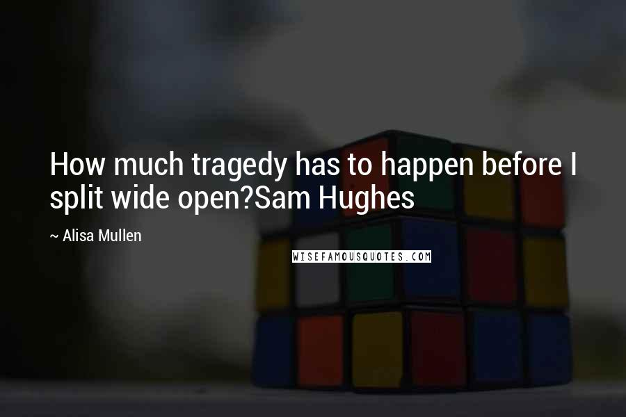 Alisa Mullen quotes: How much tragedy has to happen before I split wide open?Sam Hughes