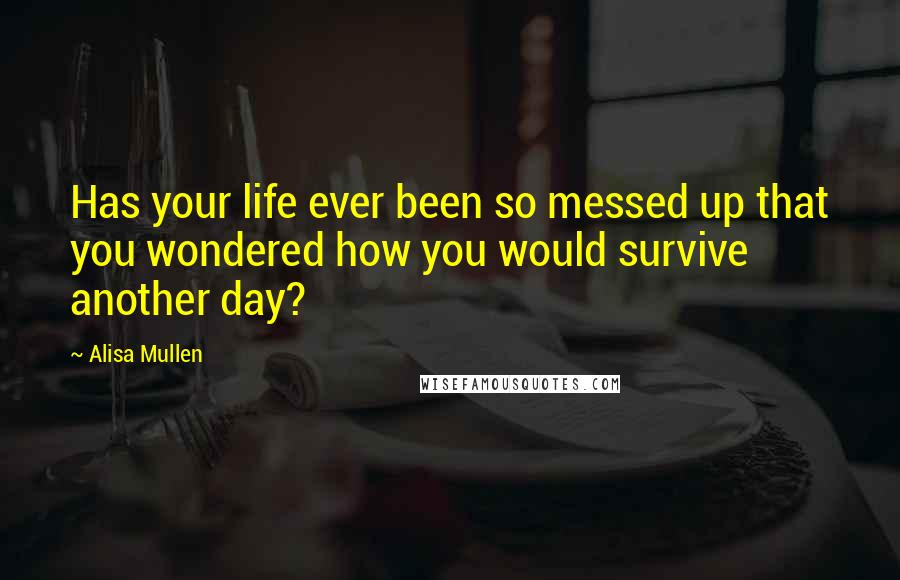 Alisa Mullen quotes: Has your life ever been so messed up that you wondered how you would survive another day?