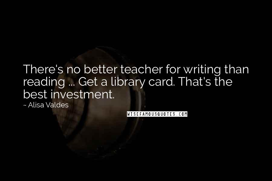 Alisa Valdes quotes: There's no better teacher for writing than reading ... Get a library card. That's the best investment.