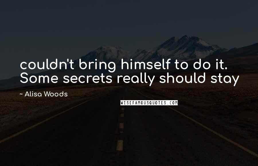 Alisa Woods quotes: couldn't bring himself to do it. Some secrets really should stay
