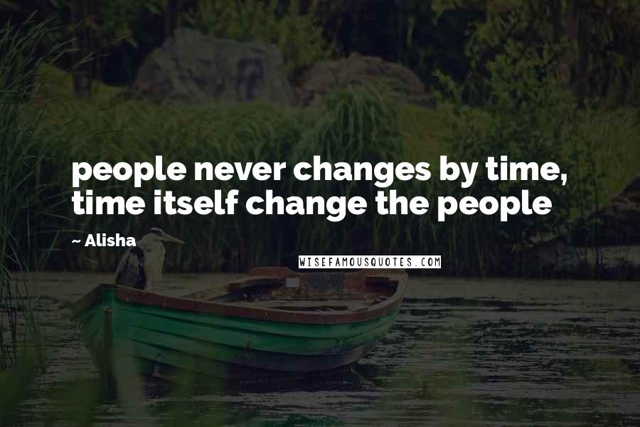 Alisha quotes: people never changes by time, time itself change the people