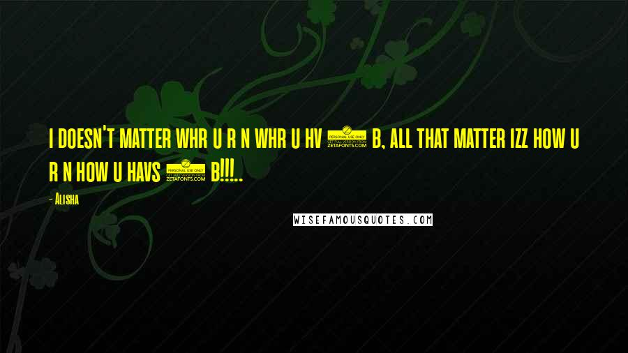 Alisha quotes: i doesn't matter whr u r n whr u hv 2 b, all that matter izz how u r n how u havs 2 b!!!..