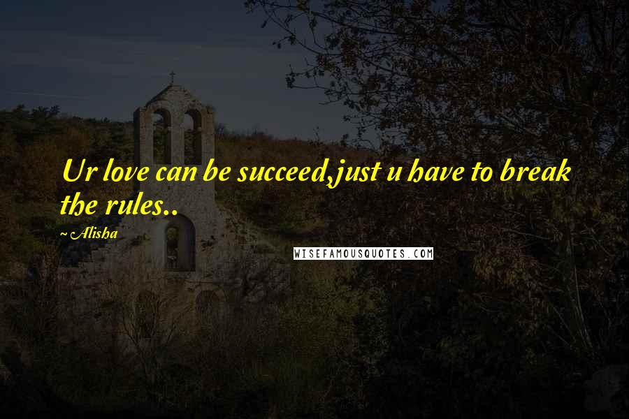 Alisha quotes: Ur love can be succeed,just u have to break the rules..