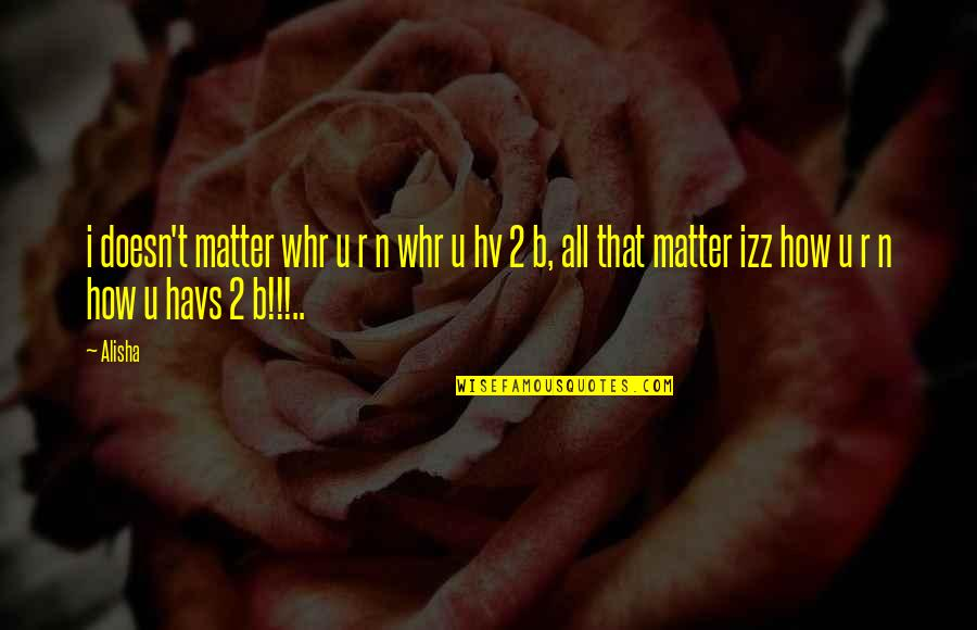 Alisha Quotes By Alisha: i doesn't matter whr u r n whr
