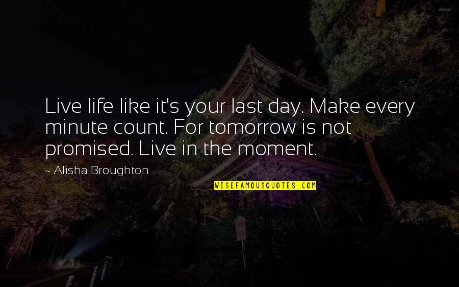 Alisha Quotes By Alisha Broughton: Live life like it's your last day. Make