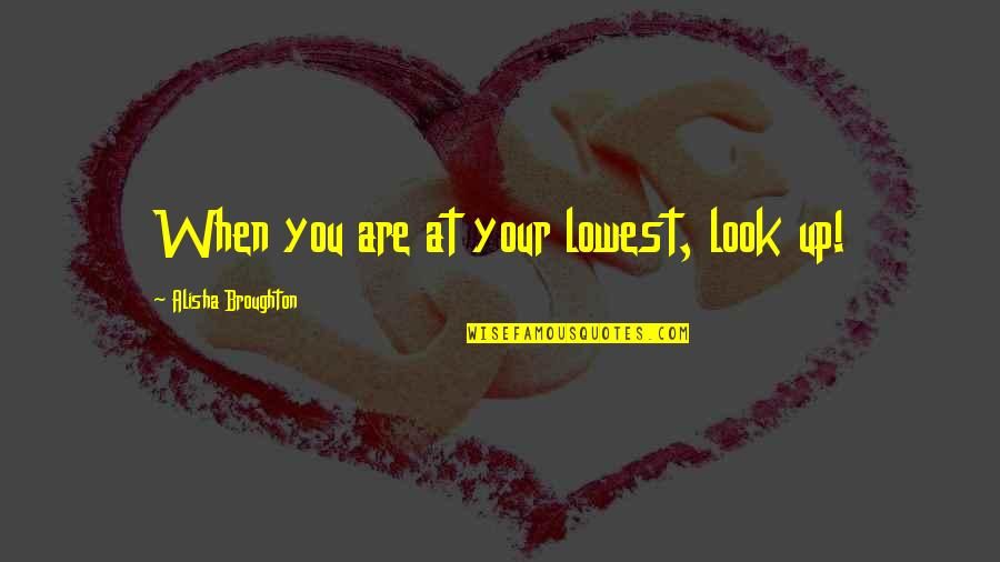 Alisha Quotes By Alisha Broughton: When you are at your lowest, look up!