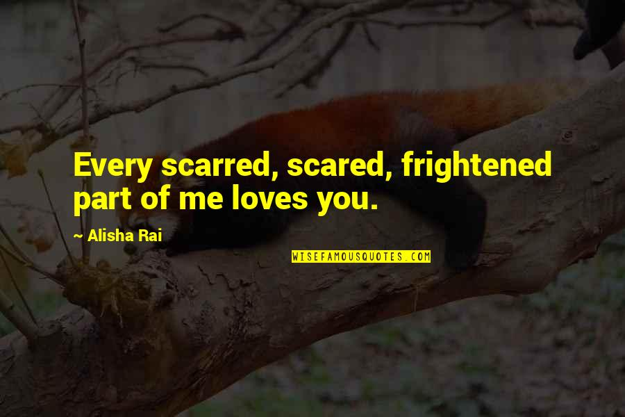 Alisha Quotes By Alisha Rai: Every scarred, scared, frightened part of me loves