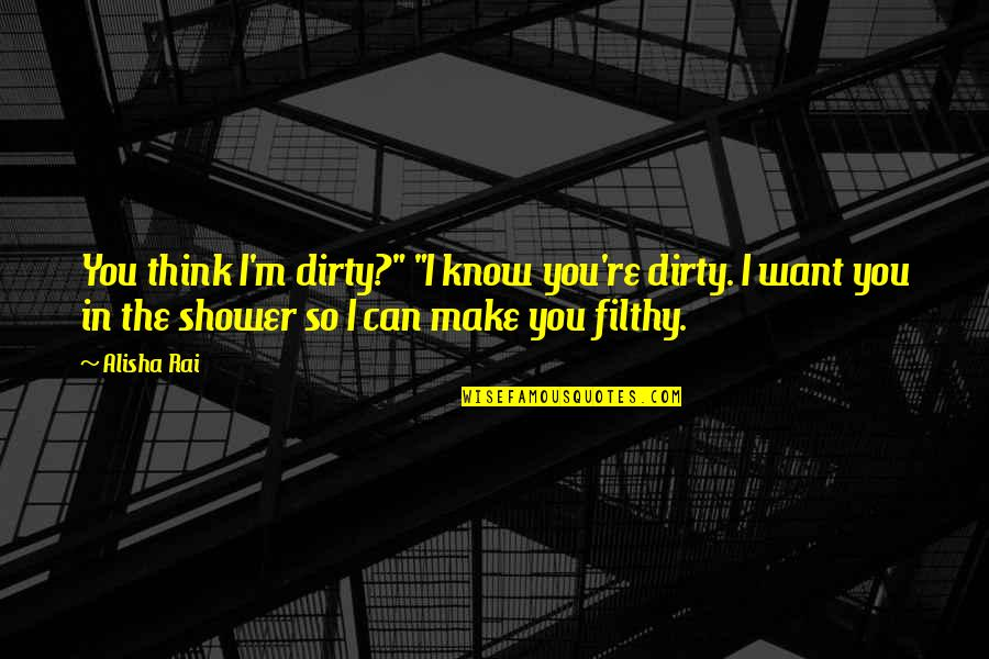 "Alisha Quotes By Alisha Rai: You think I'm dirty?"" ""I know you're dirty."