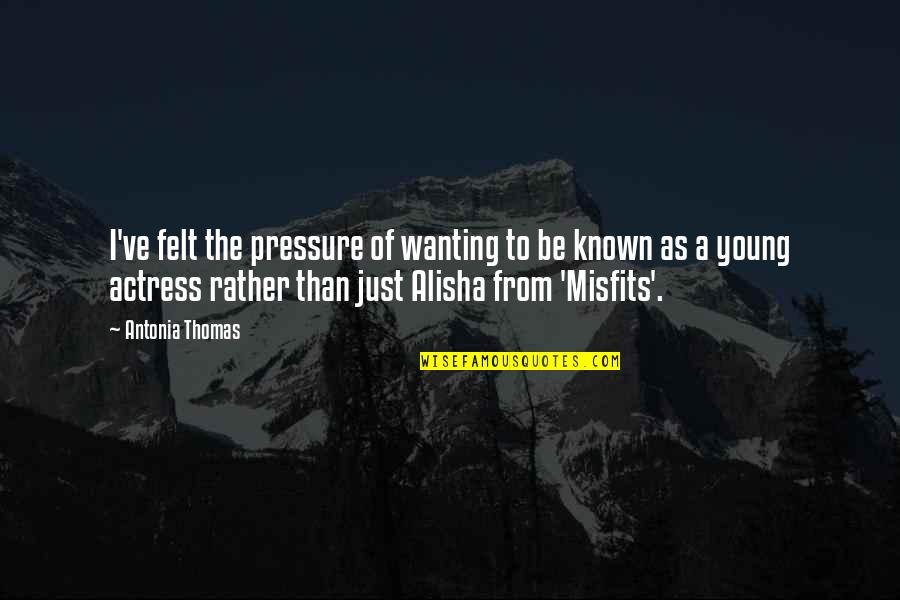 Alisha Quotes By Antonia Thomas: I've felt the pressure of wanting to be
