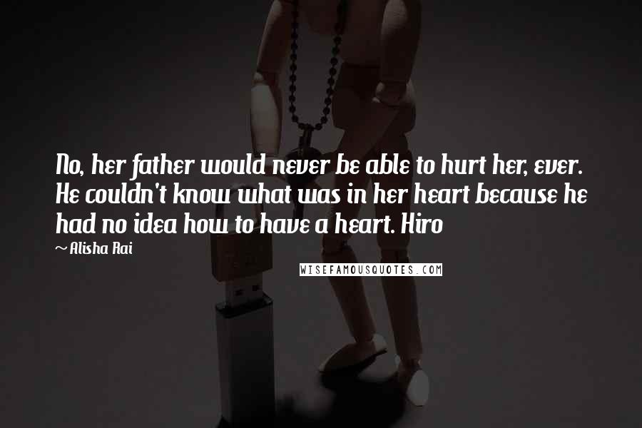 Alisha Rai quotes: No, her father would never be able to hurt her, ever. He couldn't know what was in her heart because he had no idea how to have a heart. Hiro