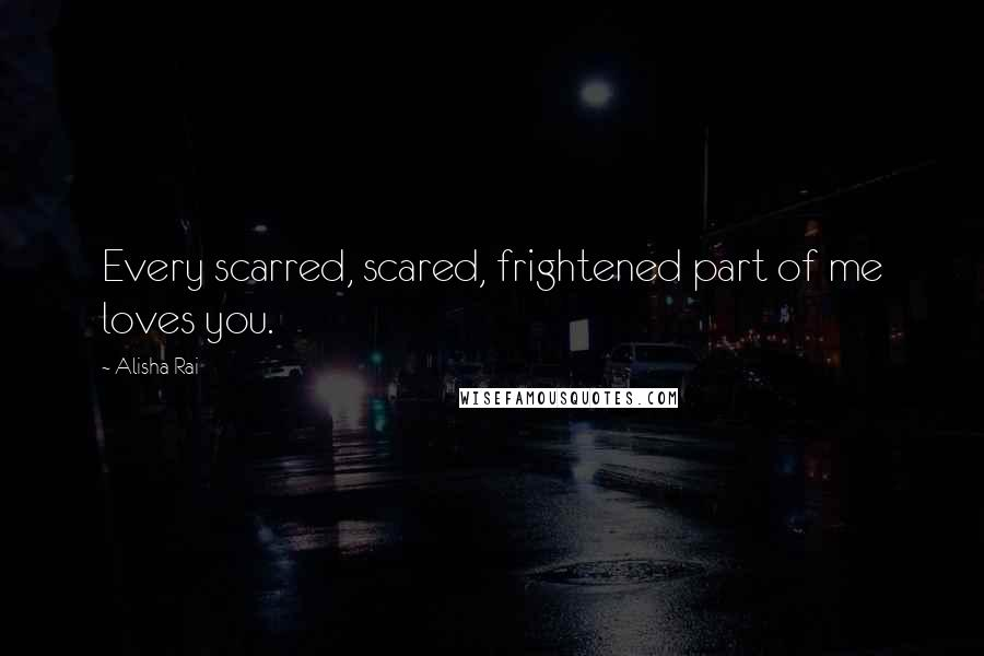 Alisha Rai quotes: Every scarred, scared, frightened part of me loves you.