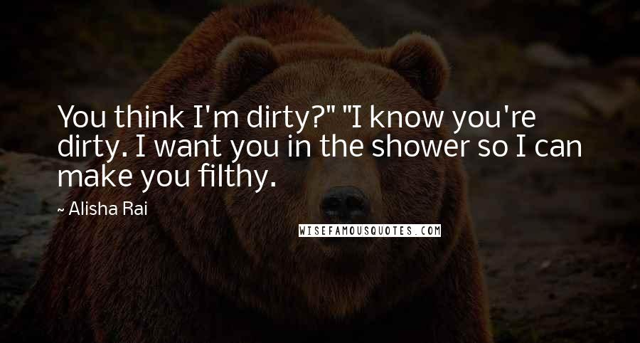 """Alisha Rai quotes: You think I'm dirty?"""" """"I know you're dirty. I want you in the shower so I can make you filthy."""