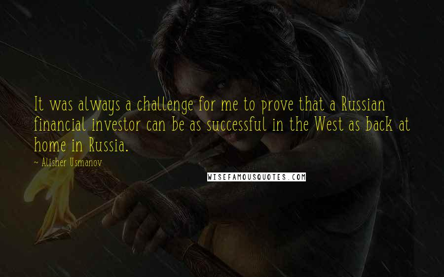 Alisher Usmanov quotes: It was always a challenge for me to prove that a Russian financial investor can be as successful in the West as back at home in Russia.