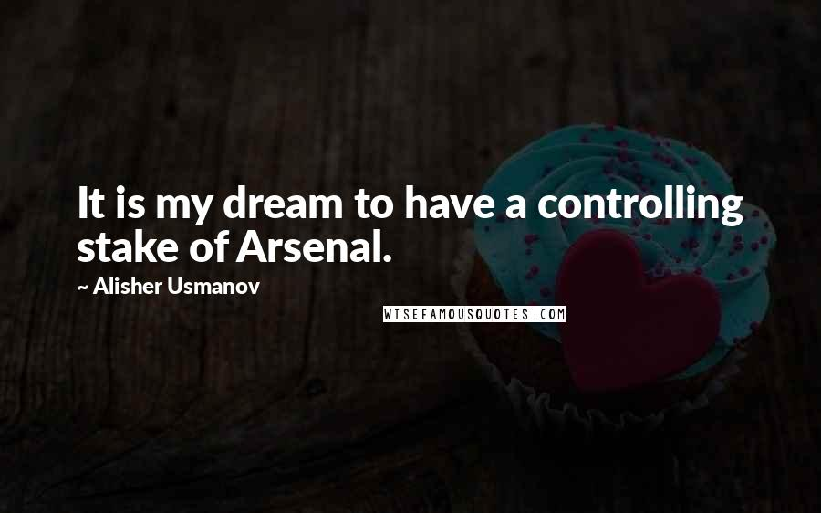 Alisher Usmanov quotes: It is my dream to have a controlling stake of Arsenal.