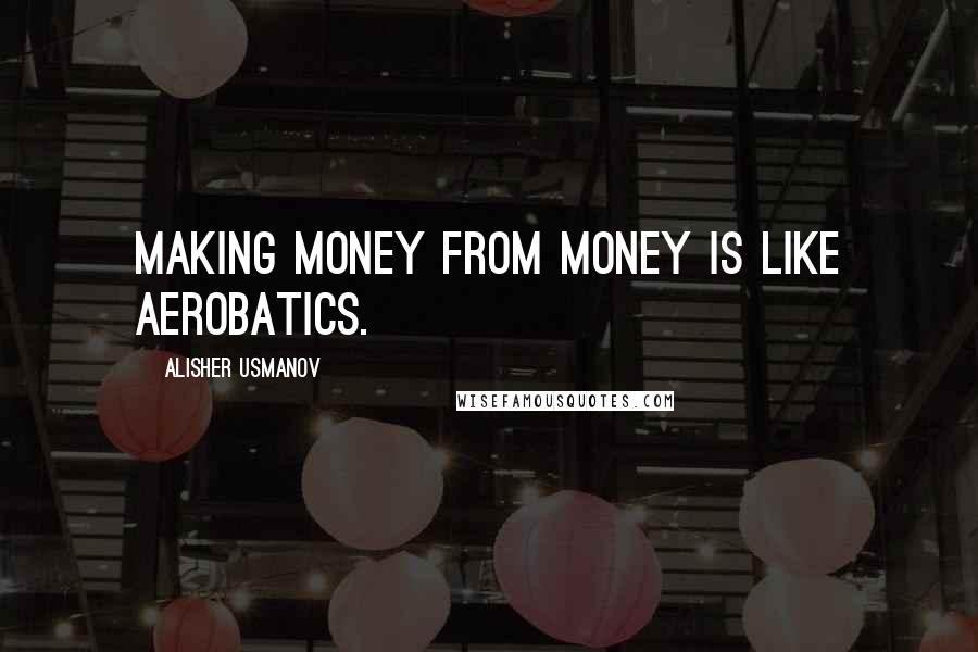 Alisher Usmanov quotes: Making money from money is like aerobatics.