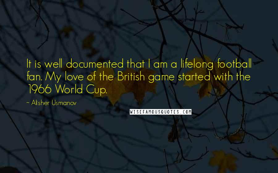 Alisher Usmanov quotes: It is well documented that I am a lifelong football fan. My love of the British game started with the 1966 World Cup.