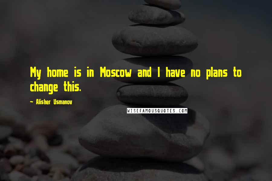 Alisher Usmanov quotes: My home is in Moscow and I have no plans to change this.