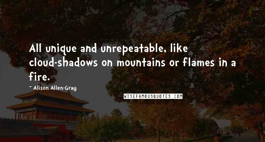 Alison Allen-Gray quotes: All unique and unrepeatable, like cloud-shadows on mountains or flames in a fire.