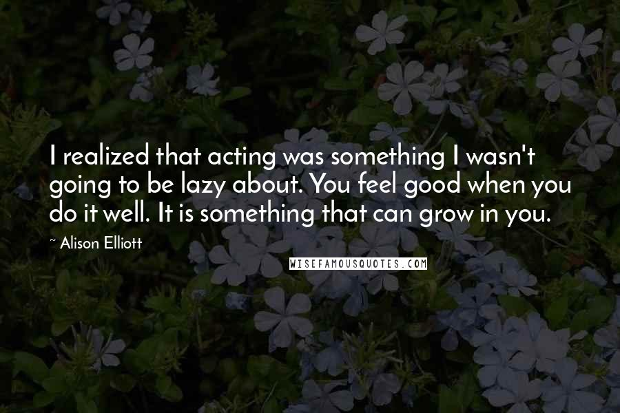 Alison Elliott quotes: I realized that acting was something I wasn't going to be lazy about. You feel good when you do it well. It is something that can grow in you.
