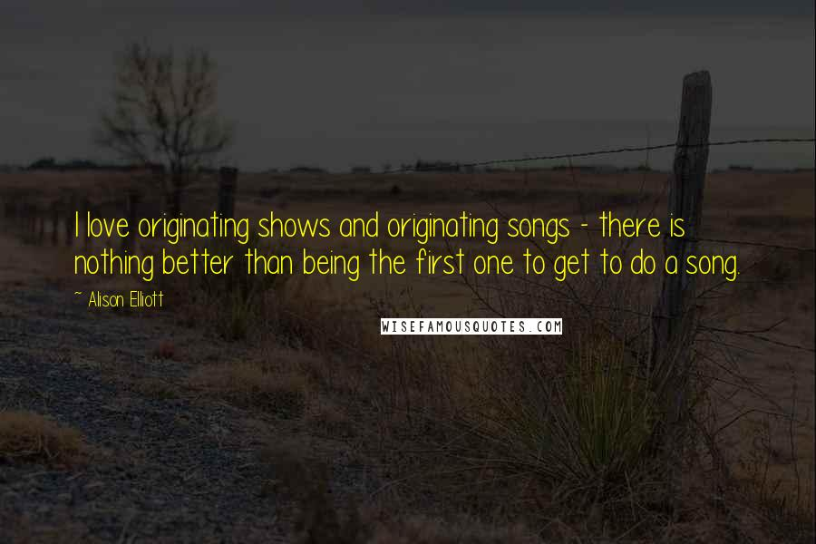 Alison Elliott quotes: I love originating shows and originating songs - there is nothing better than being the first one to get to do a song.