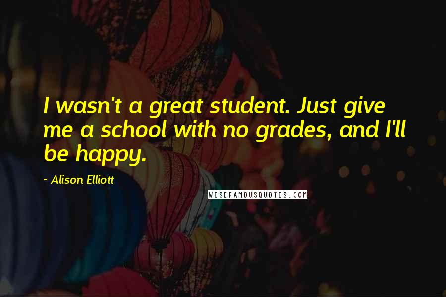 Alison Elliott quotes: I wasn't a great student. Just give me a school with no grades, and I'll be happy.
