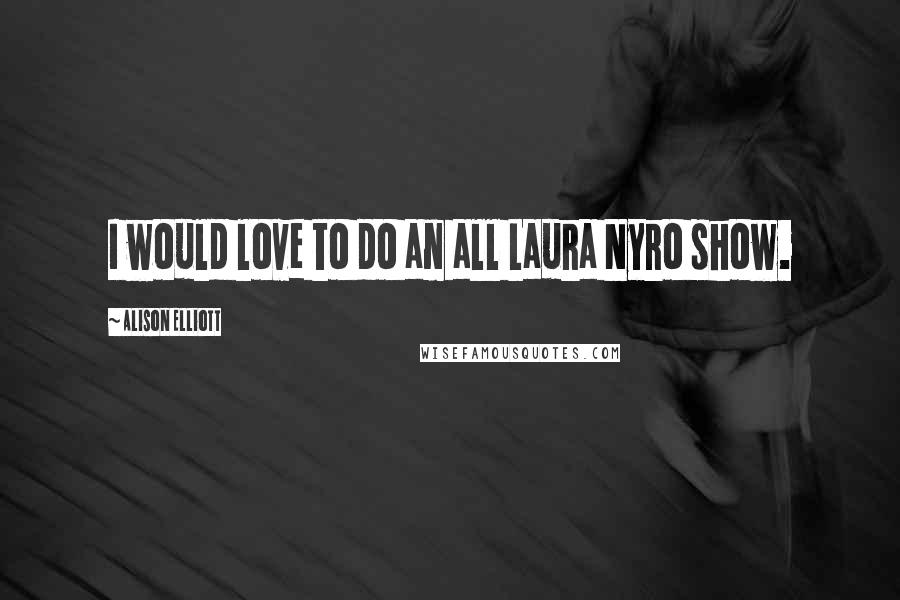 Alison Elliott quotes: I would love to do an all Laura Nyro show.