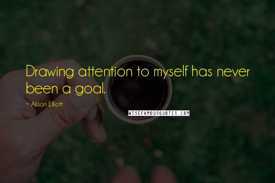 Alison Elliott quotes: Drawing attention to myself has never been a goal.