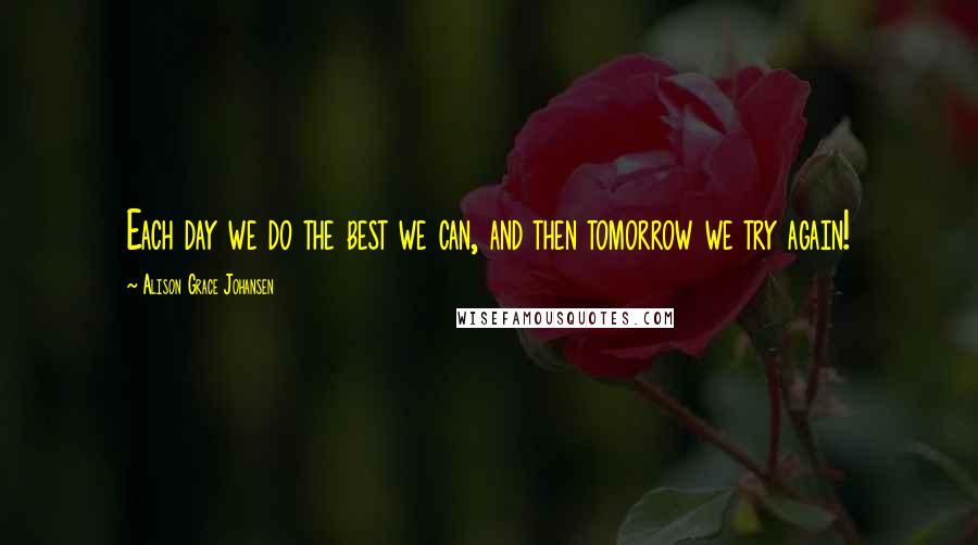 Alison Grace Johansen quotes: Each day we do the best we can, and then tomorrow we try again!