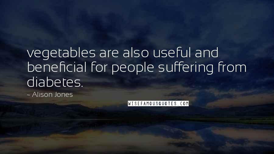 Alison Jones quotes: vegetables are also useful and beneficial for people suffering from diabetes.