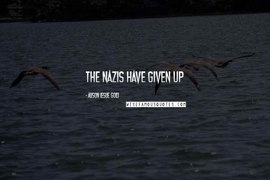 Alison Leslie Gold quotes: The Nazis have given up