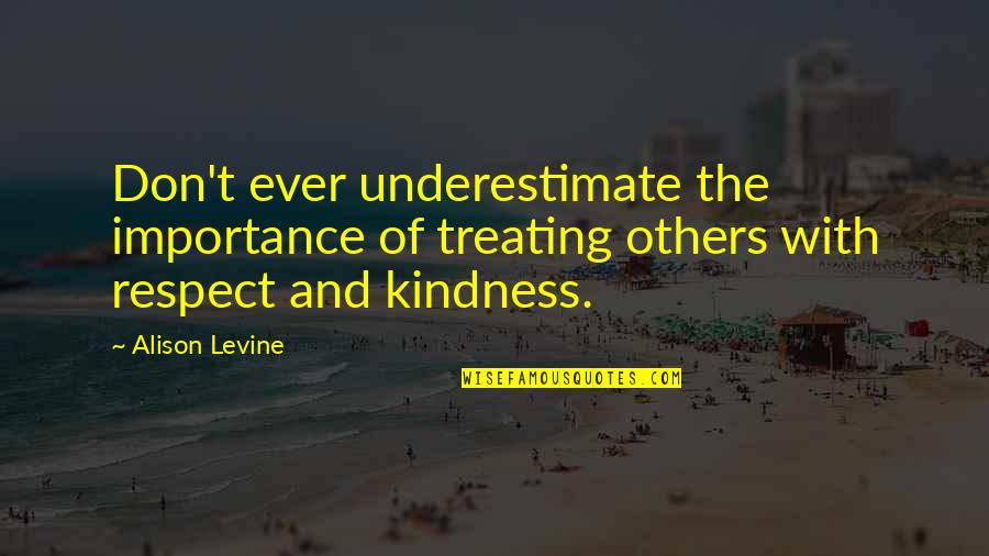 Alison Levine Quotes By Alison Levine: Don't ever underestimate the importance of treating others