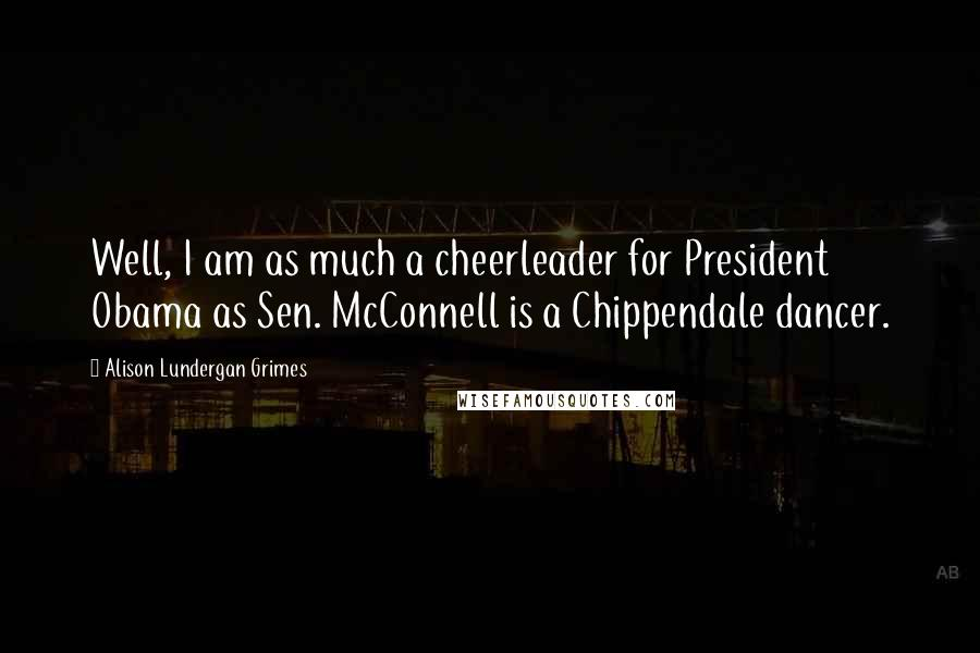 Alison Lundergan Grimes quotes: Well, I am as much a cheerleader for President Obama as Sen. McConnell is a Chippendale dancer.