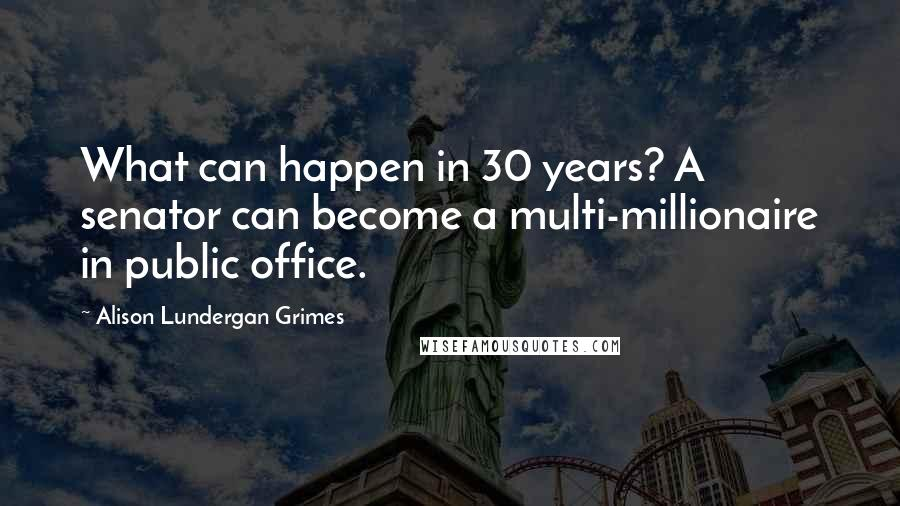 Alison Lundergan Grimes quotes: What can happen in 30 years? A senator can become a multi-millionaire in public office.