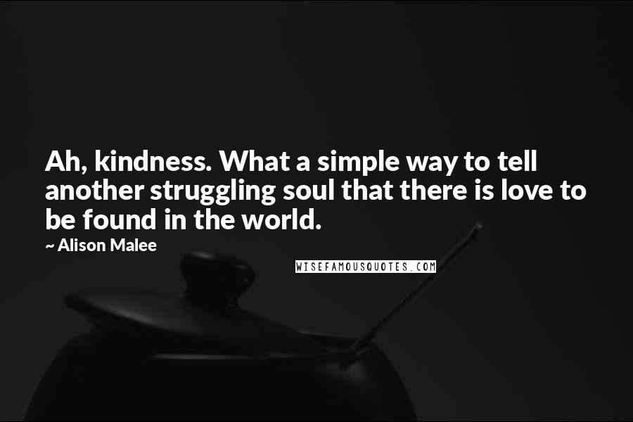 Alison Malee quotes: Ah, kindness. What a simple way to tell another struggling soul that there is love to be found in the world.