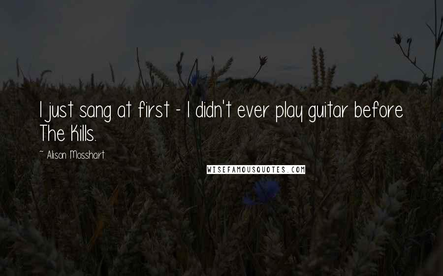 Alison Mosshart quotes: I just sang at first - I didn't ever play guitar before The Kills.