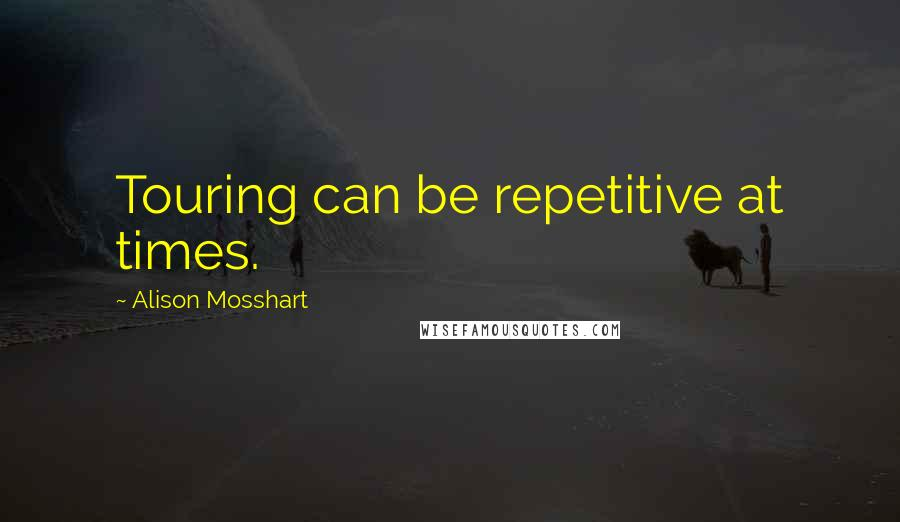 Alison Mosshart quotes: Touring can be repetitive at times.