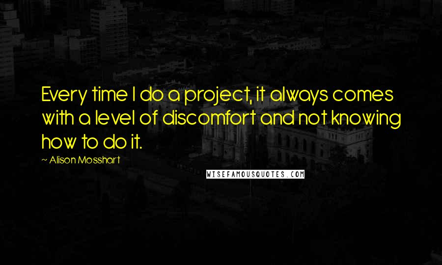 Alison Mosshart quotes: Every time I do a project, it always comes with a level of discomfort and not knowing how to do it.